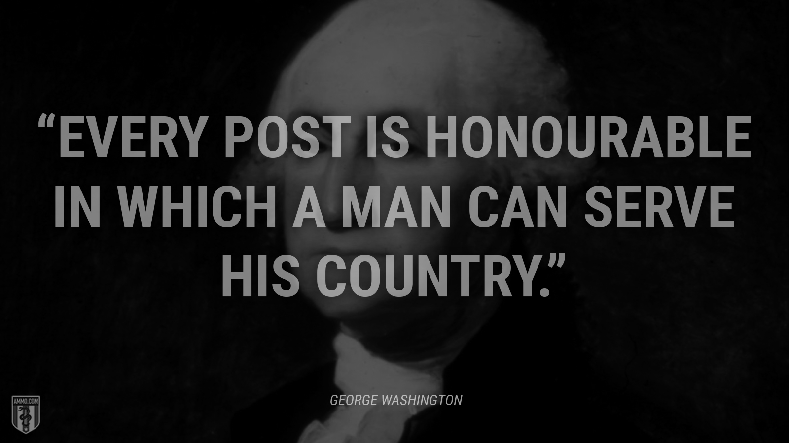 """Every post is honourable in which a man can serve his country."" - George Washington"