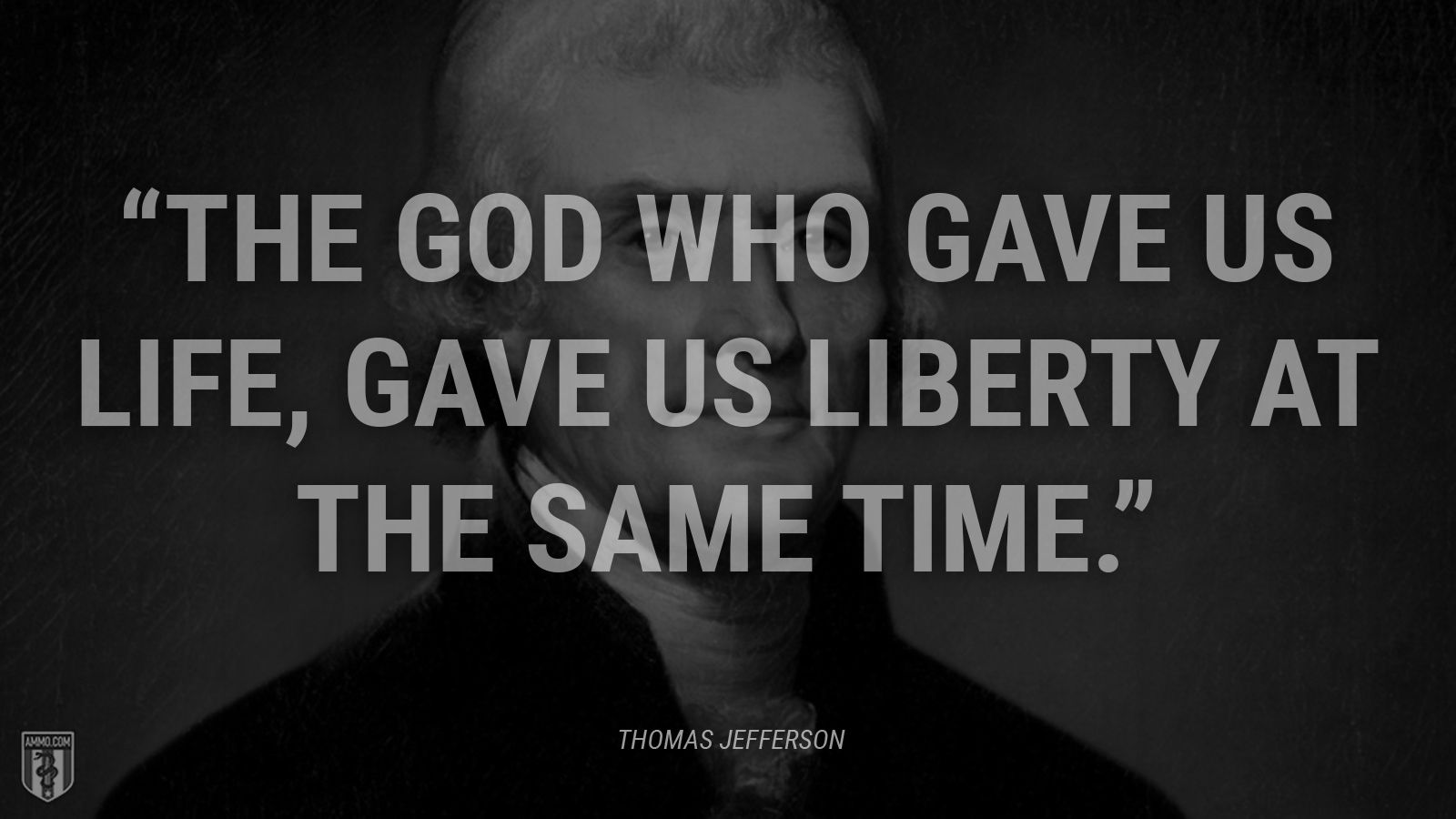 """The God who gave us life, gave us liberty at the same time."" - Thomas Jefferson"