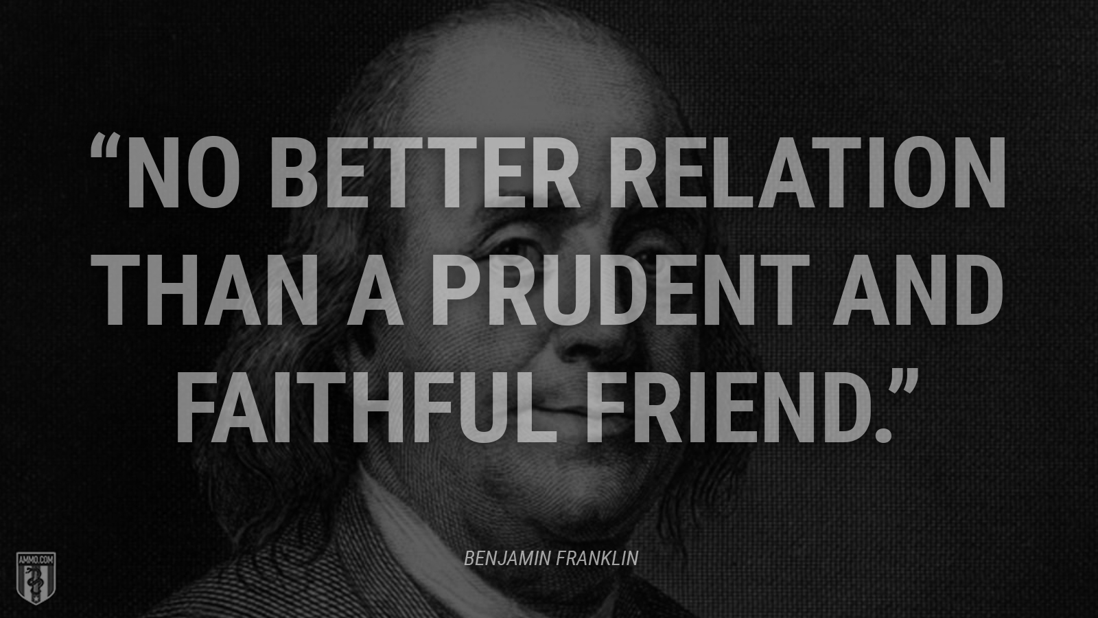"""No better relation than a prudent and faithful Friend."" - Ben Franklin"