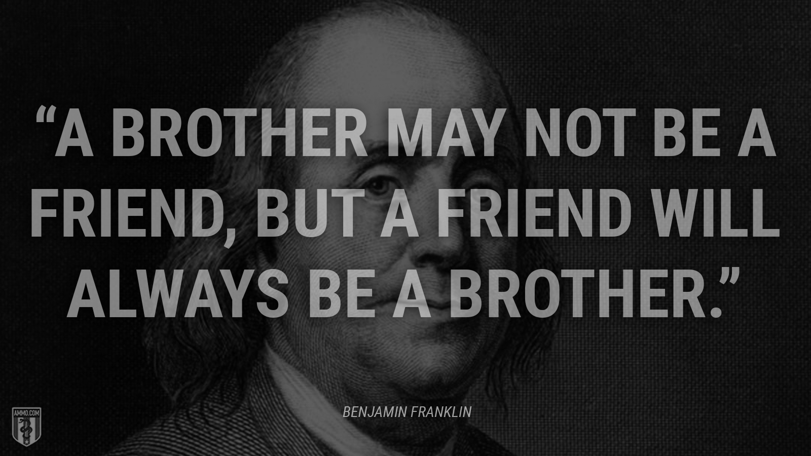 """A Brother may not be a Friend, but a Friend will always be a Brother."" - Ben Franklin"