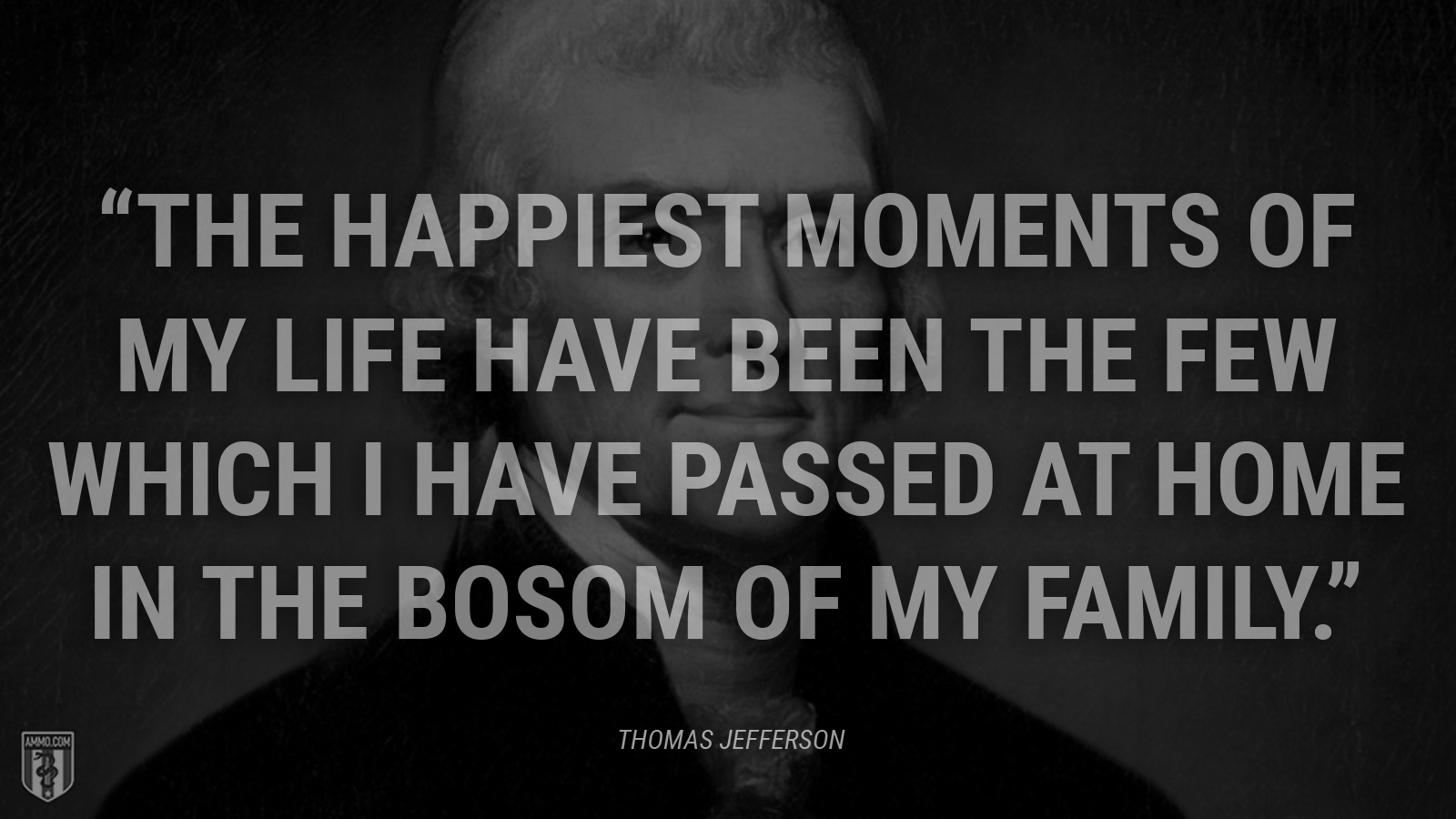 """The happiest moments of my life have been the few which I have passed at home in the bosom of my family."" - Thomas Jefferson"