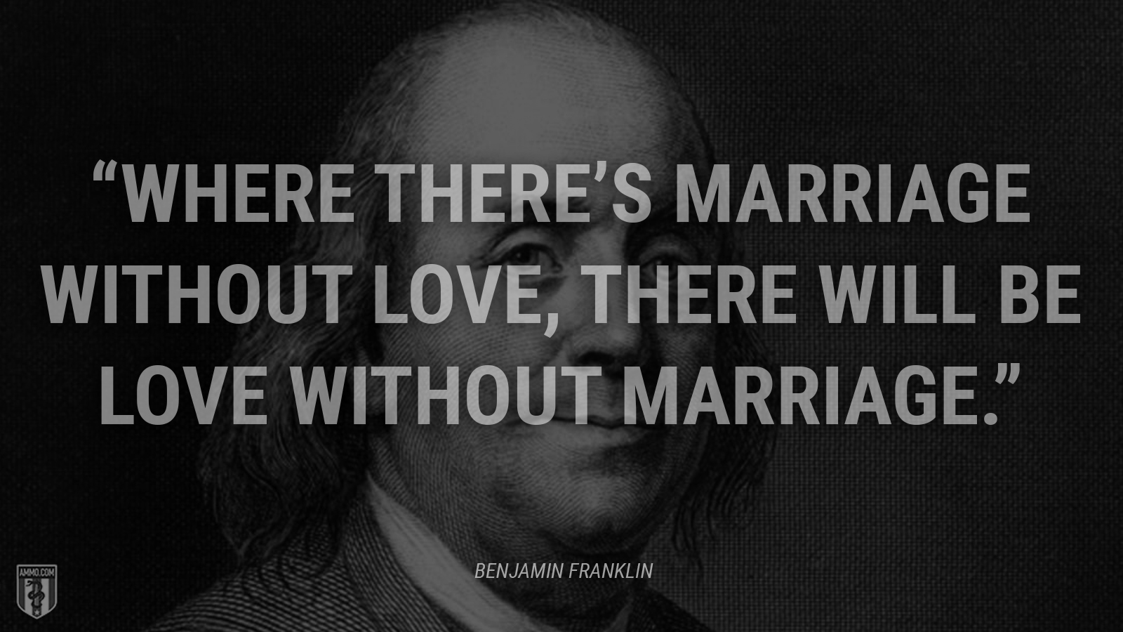 """Where there's marriage without love, there will be love without marriage."" - Ben Franklin"