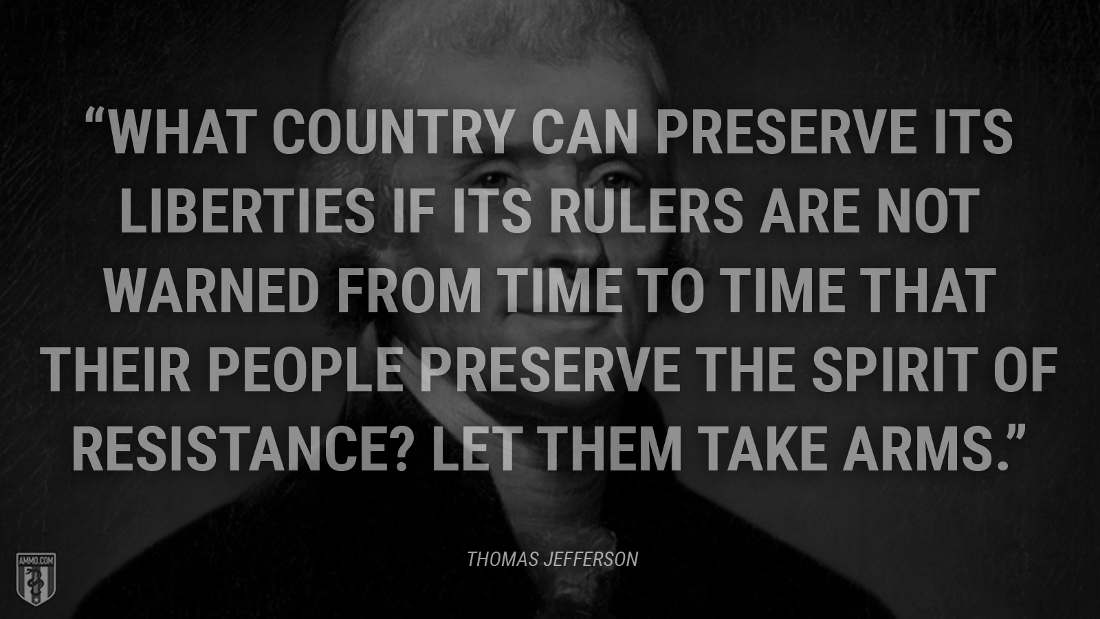 """What country can preserve its liberties if its rulers are not warned from time to time that their people preserve the spirit of resistance? Let them take arms."" - Thomas Jefferson"