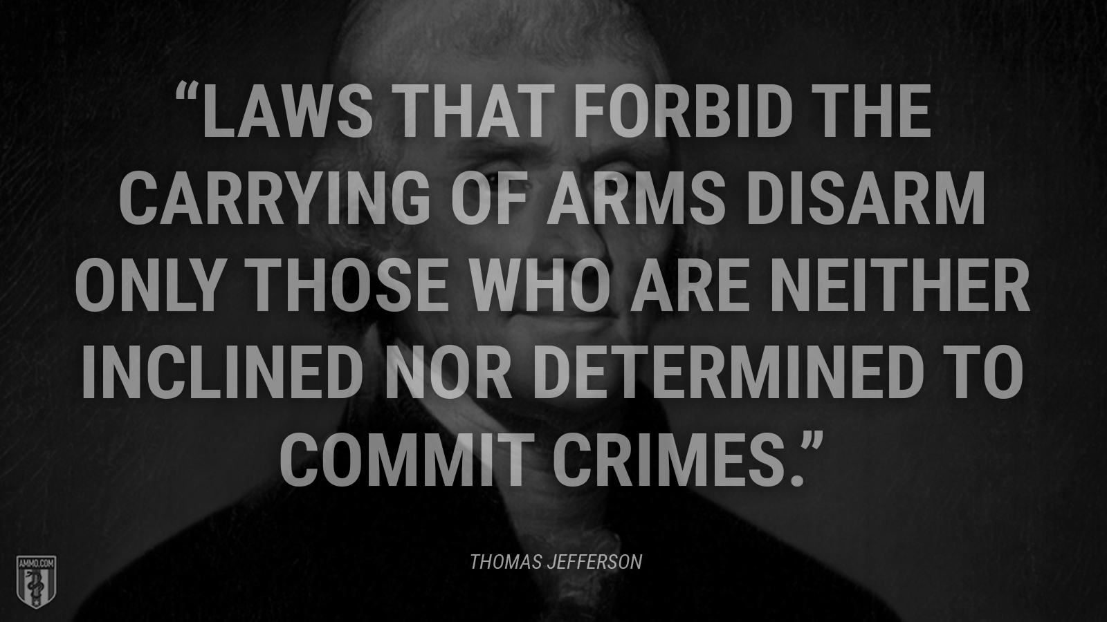 """Laws that forbid the carrying of arms disarm only those who are neither inclined nor determined to commit crimes."" - Thomas Jefferson"