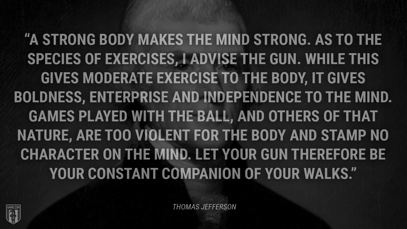 """A strong body makes the mind strong. As to the species of exercises, I advise the gun. While this gives moderate exercise to the body, it gives boldness, enterprise and independence to the mind. Games played with the ball, and others of that nature, are too violent for the body and stamp no character on the mind. Let your gun therefore be your constant companion of your walks."" - Thomas Jefferson"