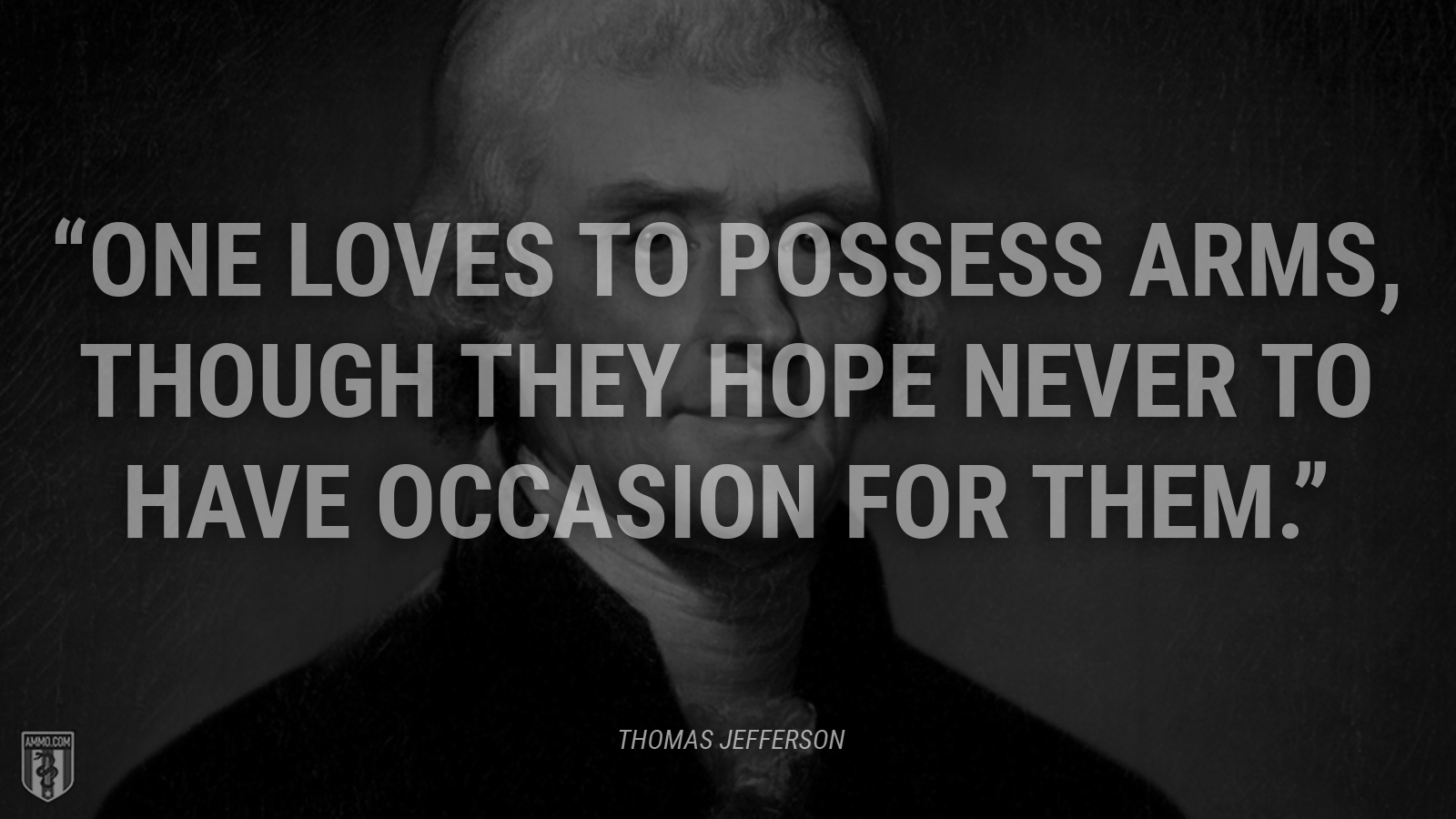 """One loves to possess arms, though they hope never to have occasion for them."" - Thomas Jefferson"