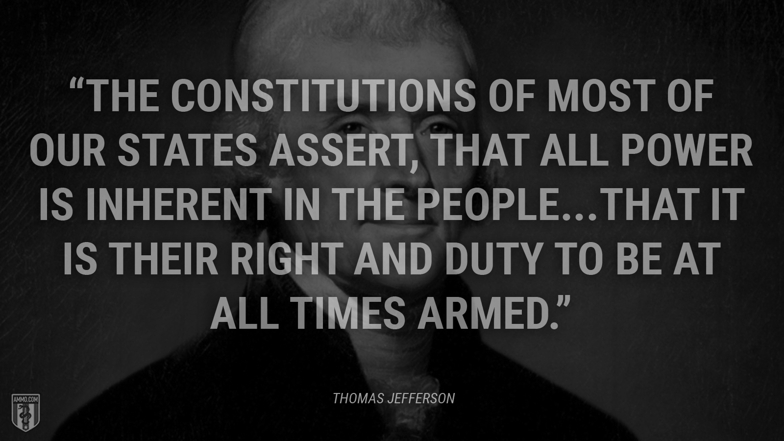 """The constitutions of most of our States assert, that all power is inherent in the people...that it is their right and duty to be at all times armed."" - Thomas Jefferson"