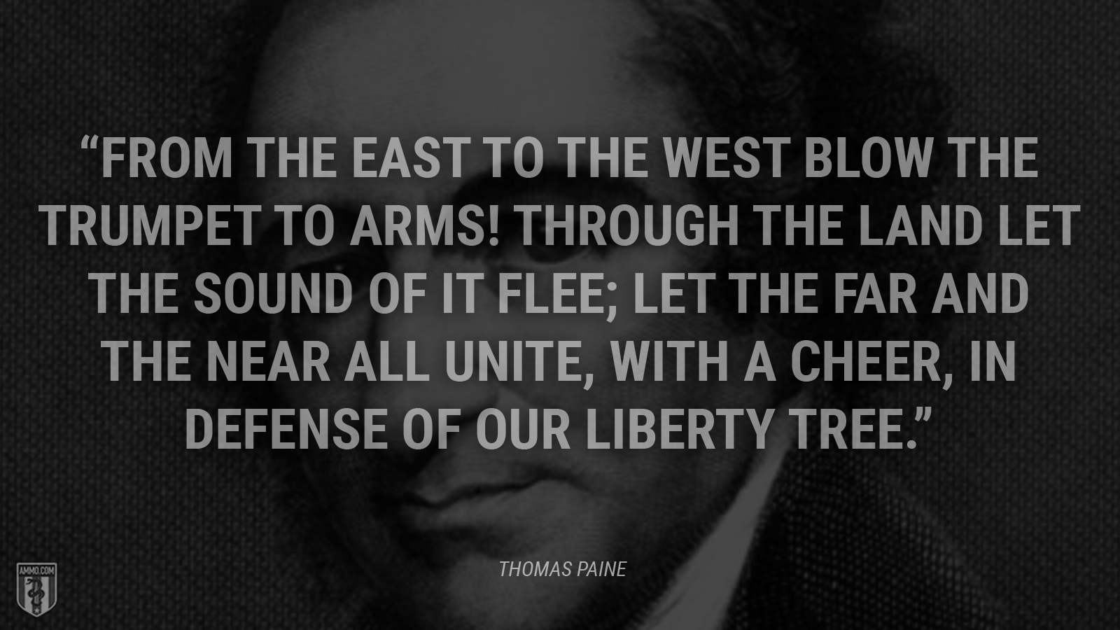 """From the east to the west blow the trumpet to arms! Through the land let the sound of it flee; Let the far and the near all unite, with a cheer, In defense of our Liberty Tree."" - Thomas Paine"