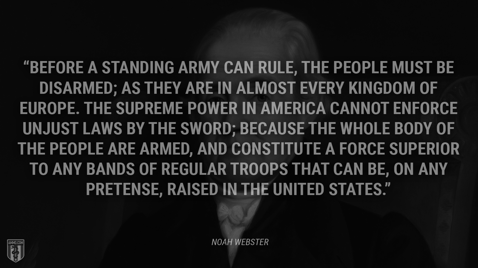 """Before a standing army can rule, the people must be disarmed; as they are in almost every kingdom of Europe. The supreme power in America cannot enforce unjust laws by the sword; because the whole body of the people are armed, and constitute a force superior to any bands of regular troops that can be, on any pretense, raised in the United States."" - Noah Webster"