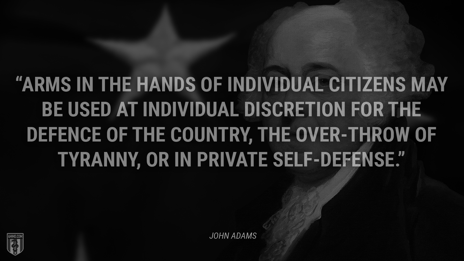"""Arms in the hands of individual citizens may be used at individual discretion for the defence of the country, the over-throw of tyranny, or in private self-defense."" - John Adams"