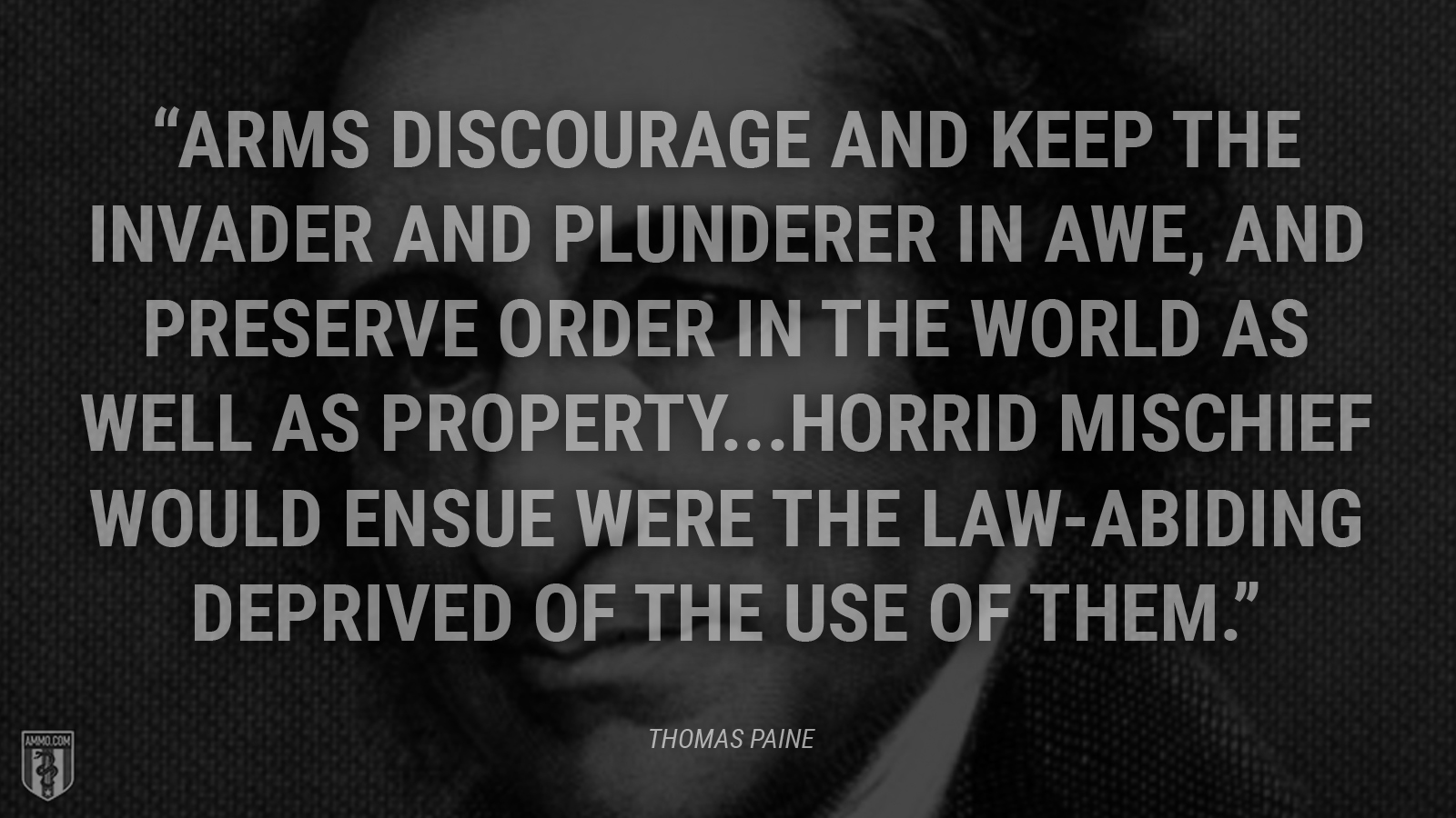 """Arms discourage and keep the invader and plunderer in awe, and preserve order in the world as well as property...Horrid mischief would ensue were the law-abiding deprived of the use of them."" - Thomas Paine"