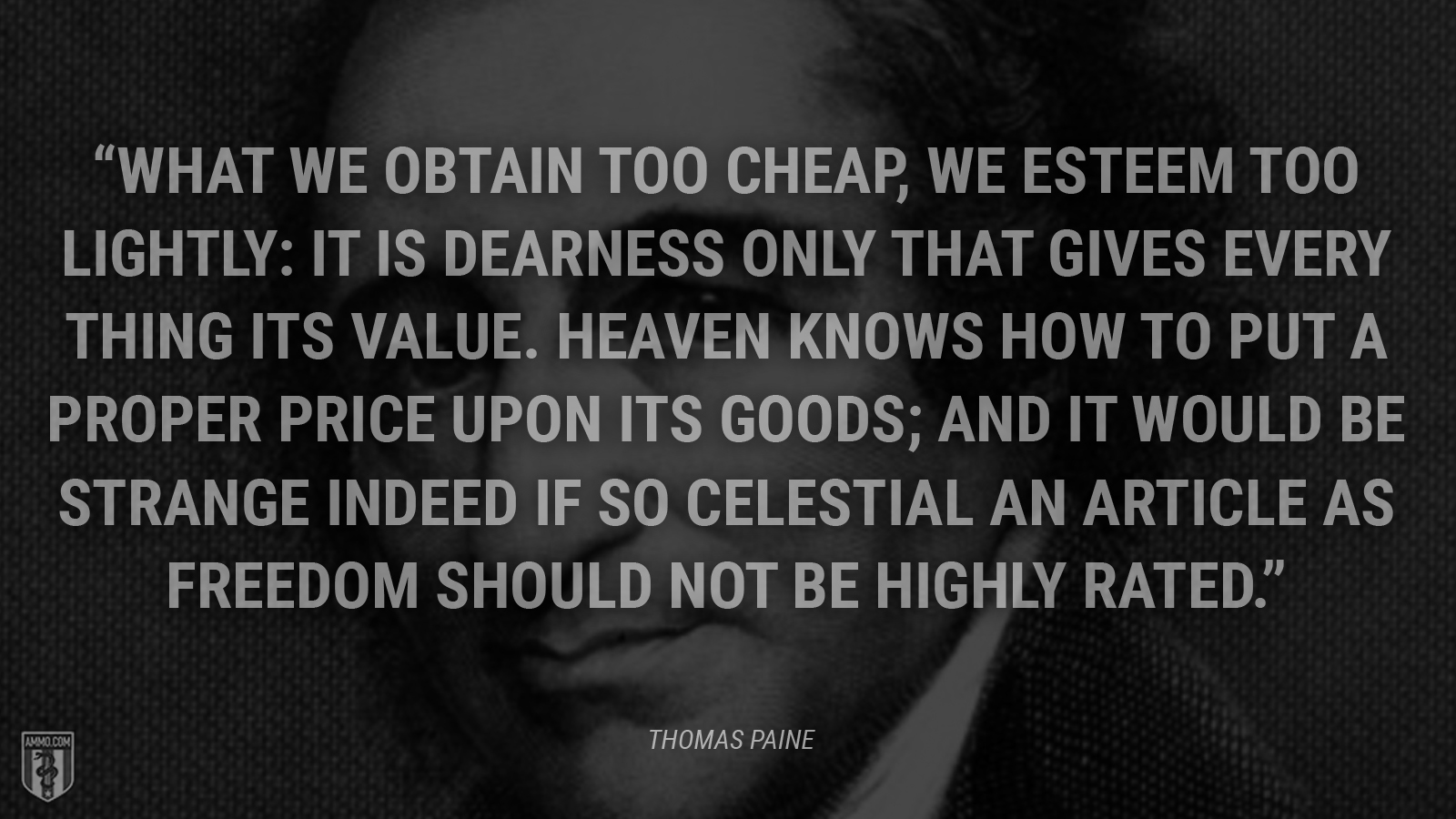 """What we obtain too cheap, we esteem too lightly: it is dearness only that gives every thing its value. Heaven knows how to put a proper price upon its goods; and it would be strange indeed if so celestial an article as freedom should not be highly rated."" - Thomas Paine"