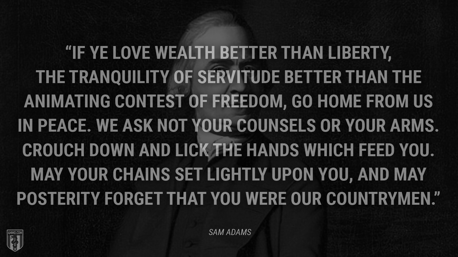 """If ye love wealth better than liberty, the tranquility of servitude better than the animating contest of freedom, go home from us in peace. We ask not your counsels or your arms. Crouch down and lick the hands which feed you. May your chains set lightly upon you, and may posterity forget that you were our countrymen."" - Sam Adams"