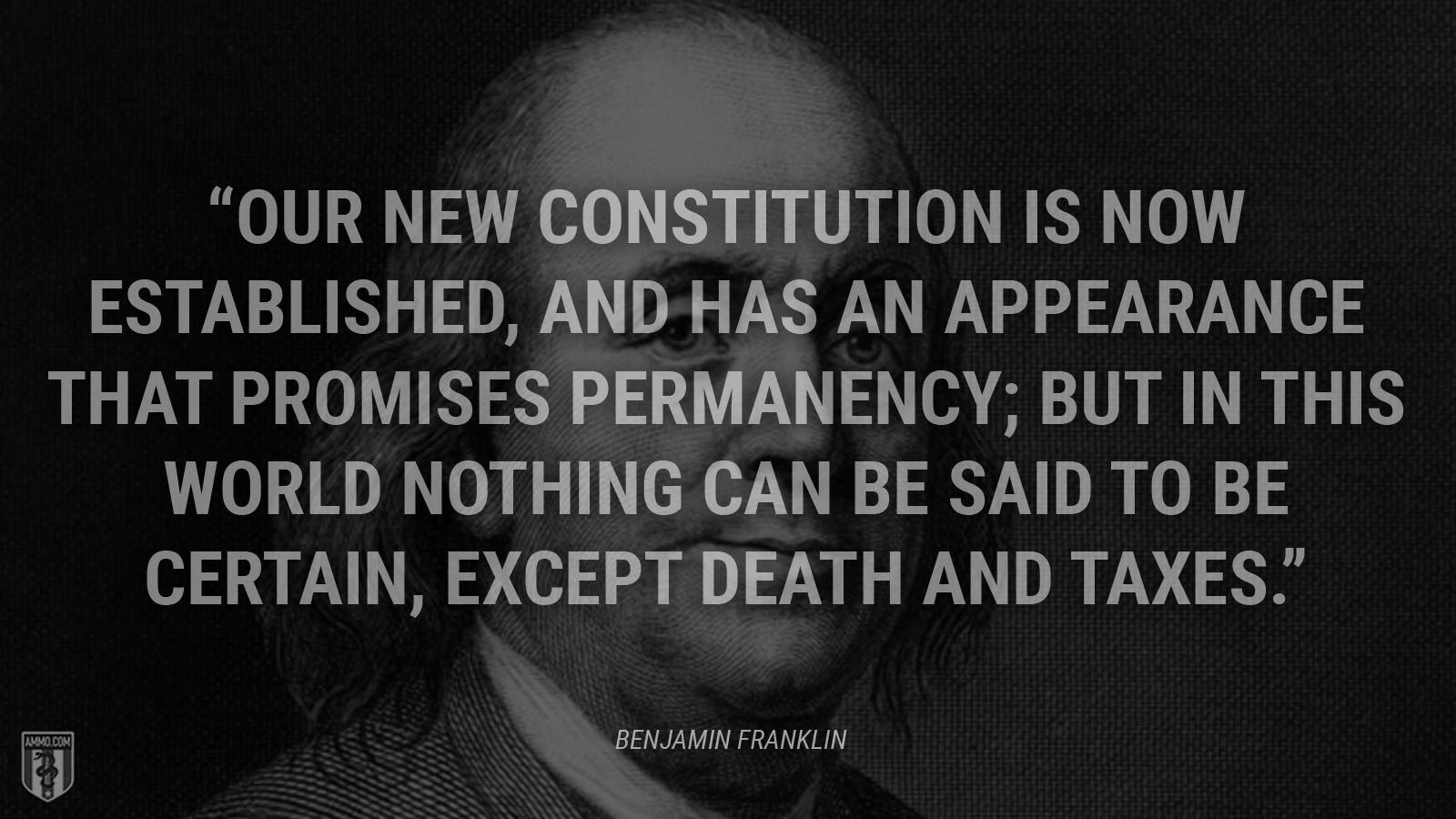 """Our new Constitution is now established, and has an appearance that promises permanency; but in this world nothing can be said to be certain, except death and taxes."" - Ben Franklin"