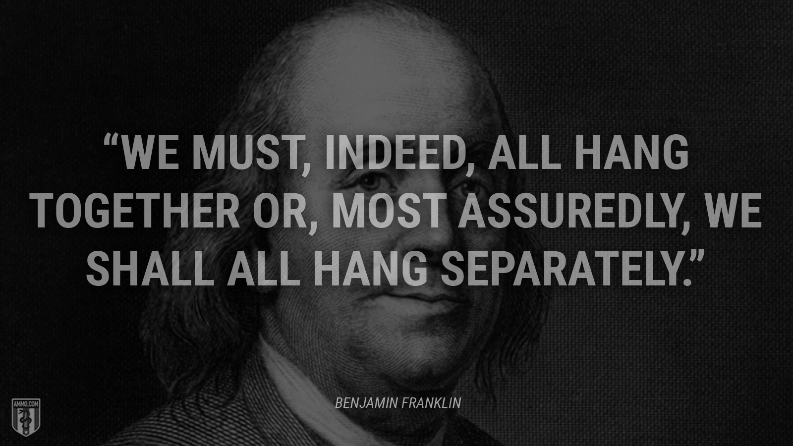 """We must, indeed, all hang together or, most assuredly, we shall all hang separately."" - Ben Franklin"