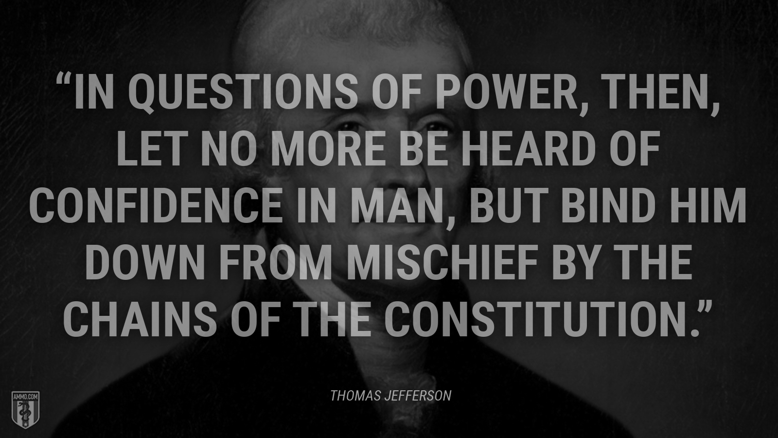 """In questions of power, then, let no more be heard of confidence in man, but bind him down from mischief by the chains of the Constitution."" - Thomas Jefferson"