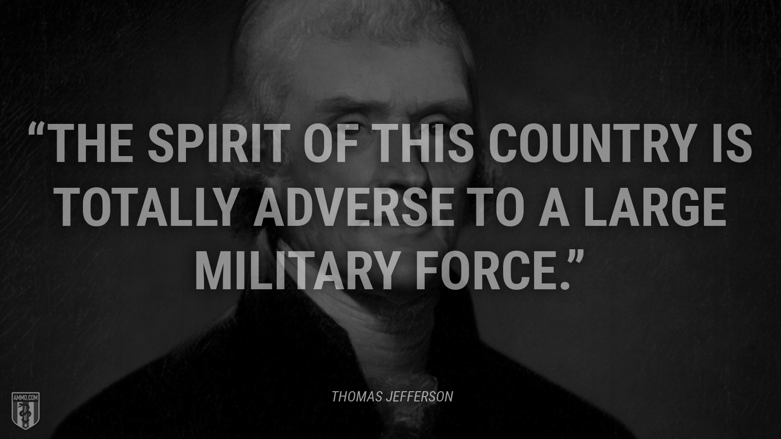 """The spirit of this country is totally adverse to a large military force."" - Thomas Jefferson"