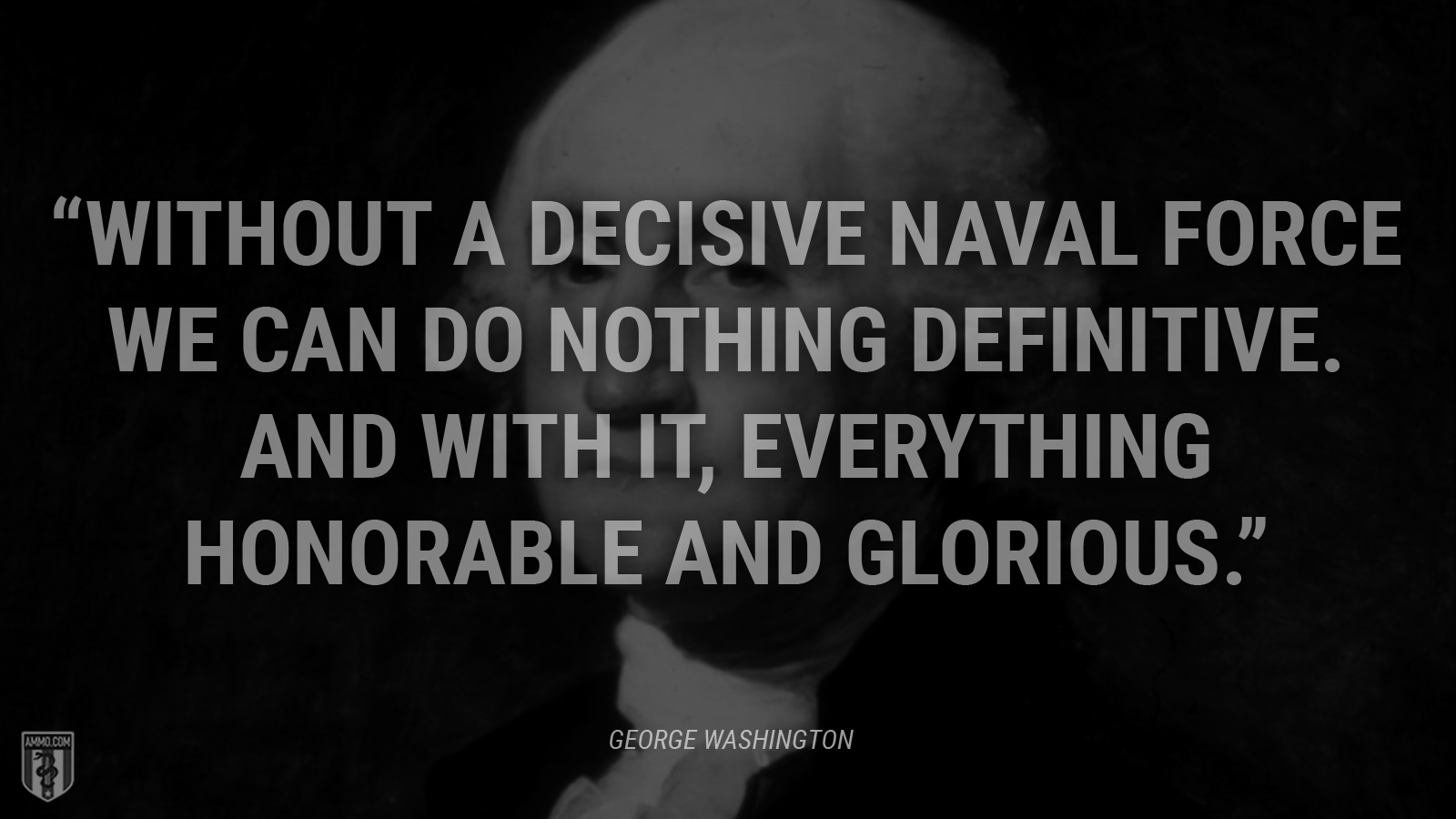 """Without a decisive naval force we can do nothing definitive. And with it, everything honorable and glorious."" - George Washington"