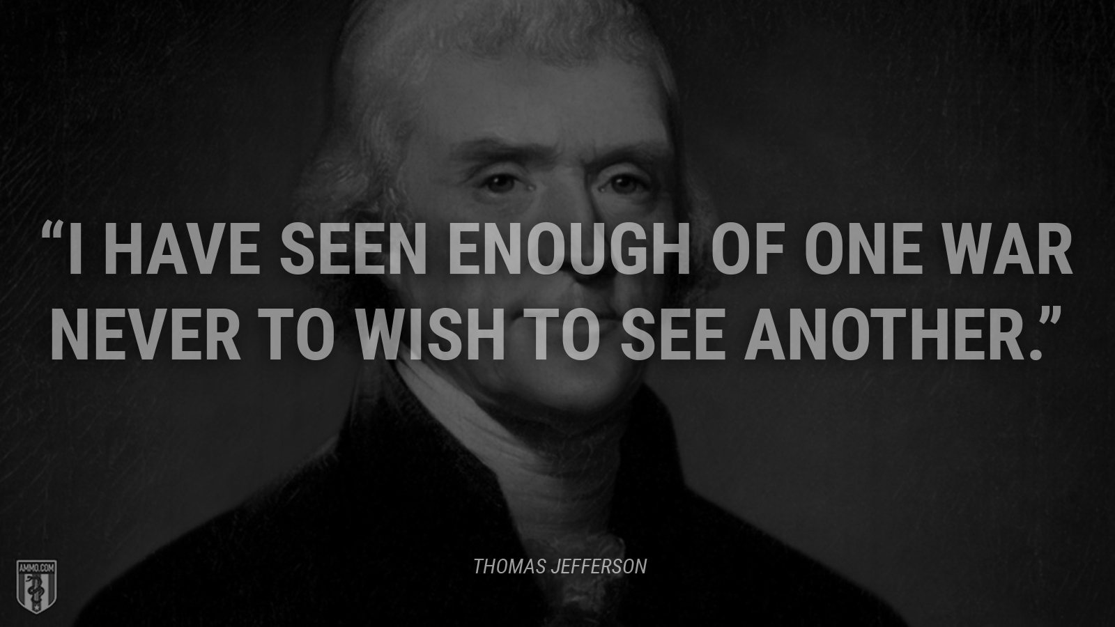 """I have seen enough of one war never to wish to see another."" - Thomas Jefferson"