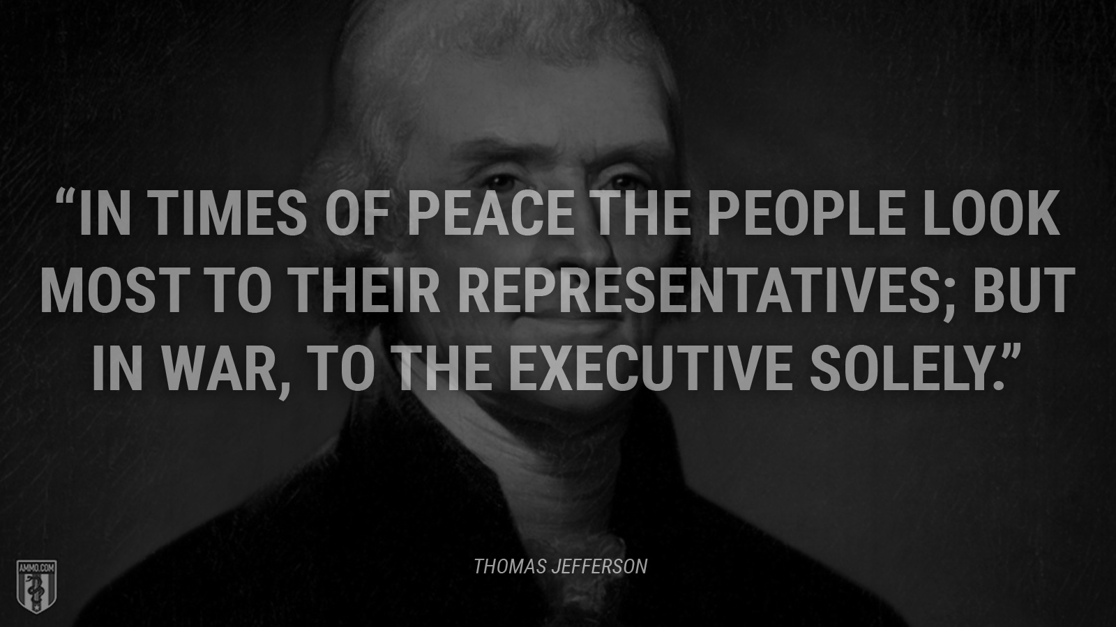 """In times of peace the people look most to their representatives; but in war, to the executive solely."" - Thomas Jefferson"