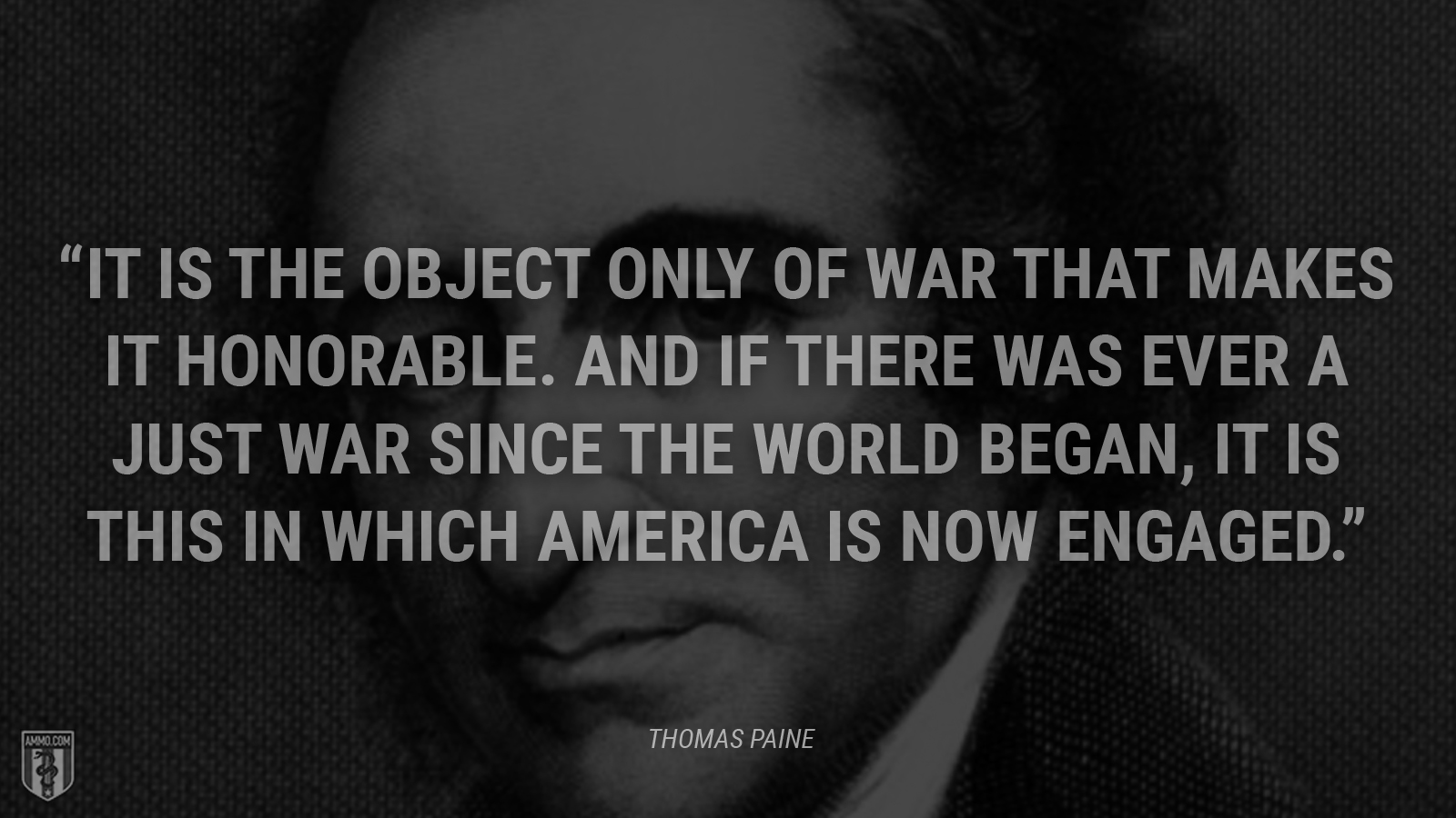 """It is the object only of war that makes it honorable. And if there was ever a just war since the world began, it is this in which America is now engaged."" - Thomas Paine"