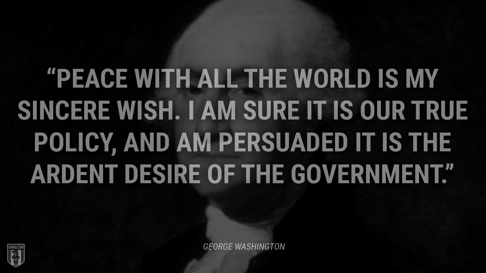 """Peace with all the world is my sincere wish. I am sure it is our true policy, and am persuaded it is the ardent desire of the government."" - George Washington"