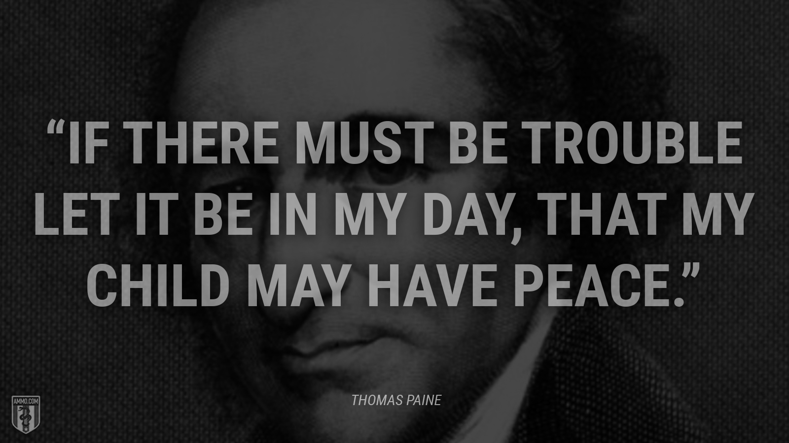 """If there must be trouble let it be in my day, that my child may have peace."" - Thomas Paine"