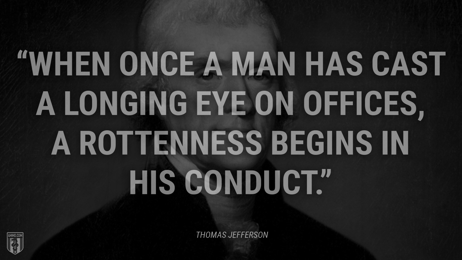 """When once a man has cast a longing eye on offices, a rottenness begins in his conduct."" - Thomas Jefferson"