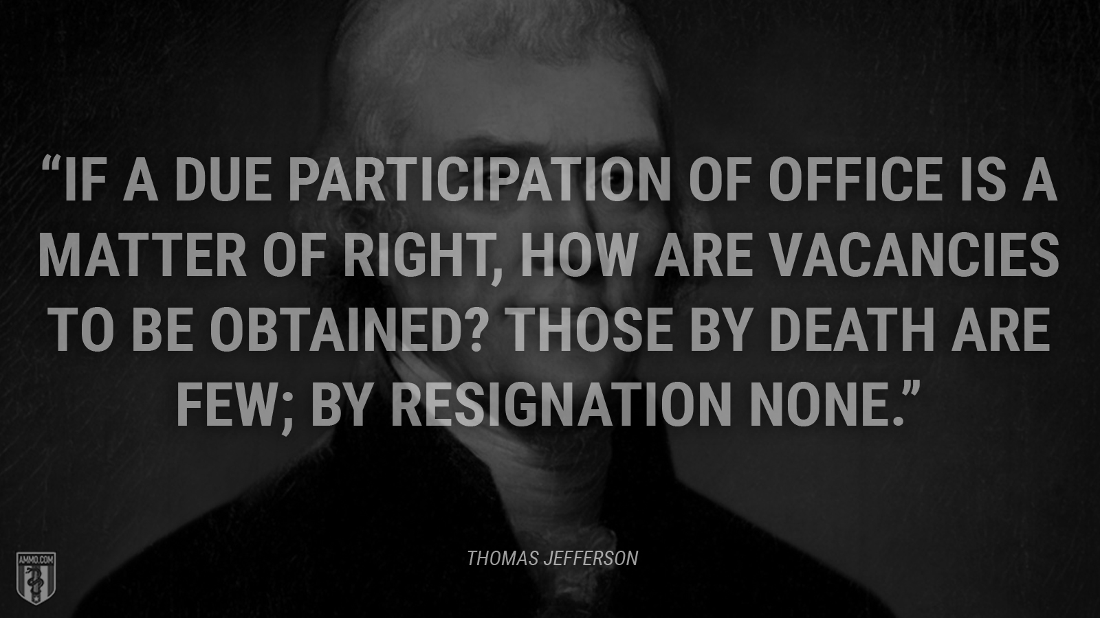 """If a due participation of office is a matter of right, how are vacancies to be obtained? Those by death are few; by resignation none."" - Thomas Jefferson"