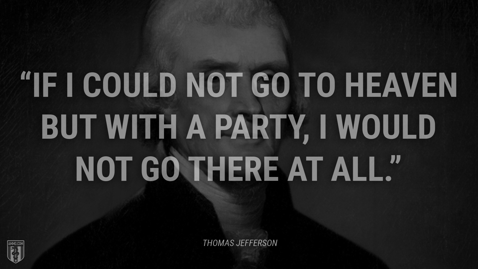 """If I could not go to heaven but with a party, I would not go there at all."" - Thomas Jefferson"