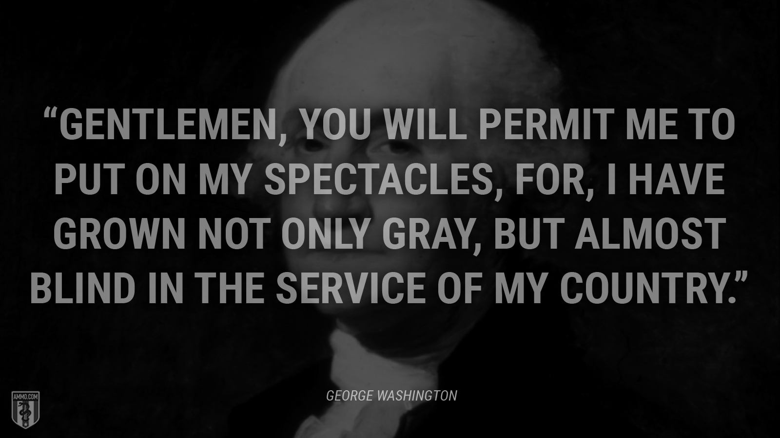 """Gentlemen, you will permit me to put on my spectacles, for, I have grown not only gray, but almost blind in the service of my country."" - George Washington"
