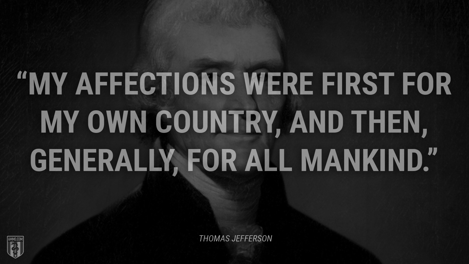 """My affections were first for my own country, and then, generally, for all mankind."" - Thomas Jefferson"