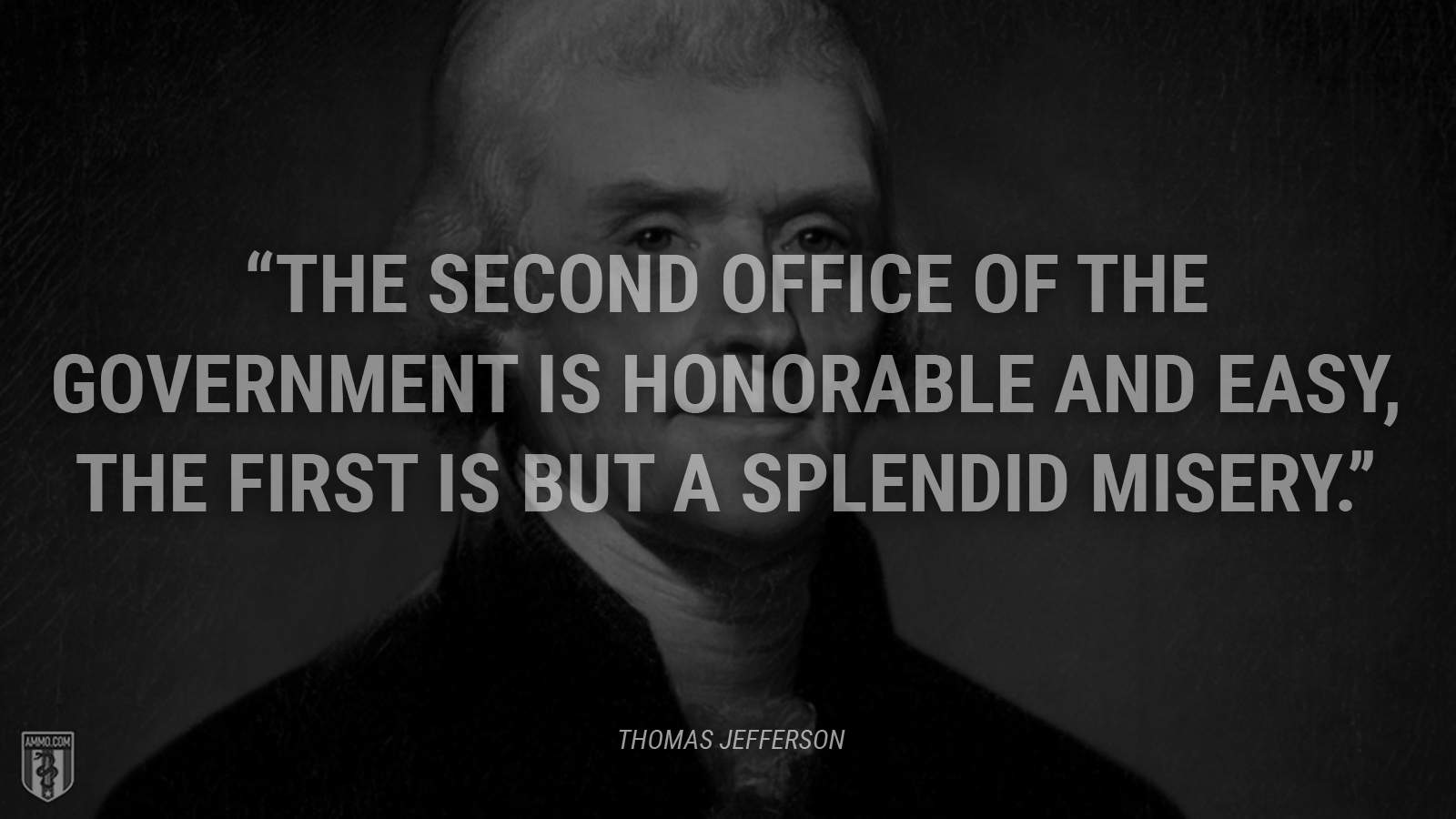 """The second office of the government is honorable and easy, the first is but a splendid misery."" - Thomas Jefferson"