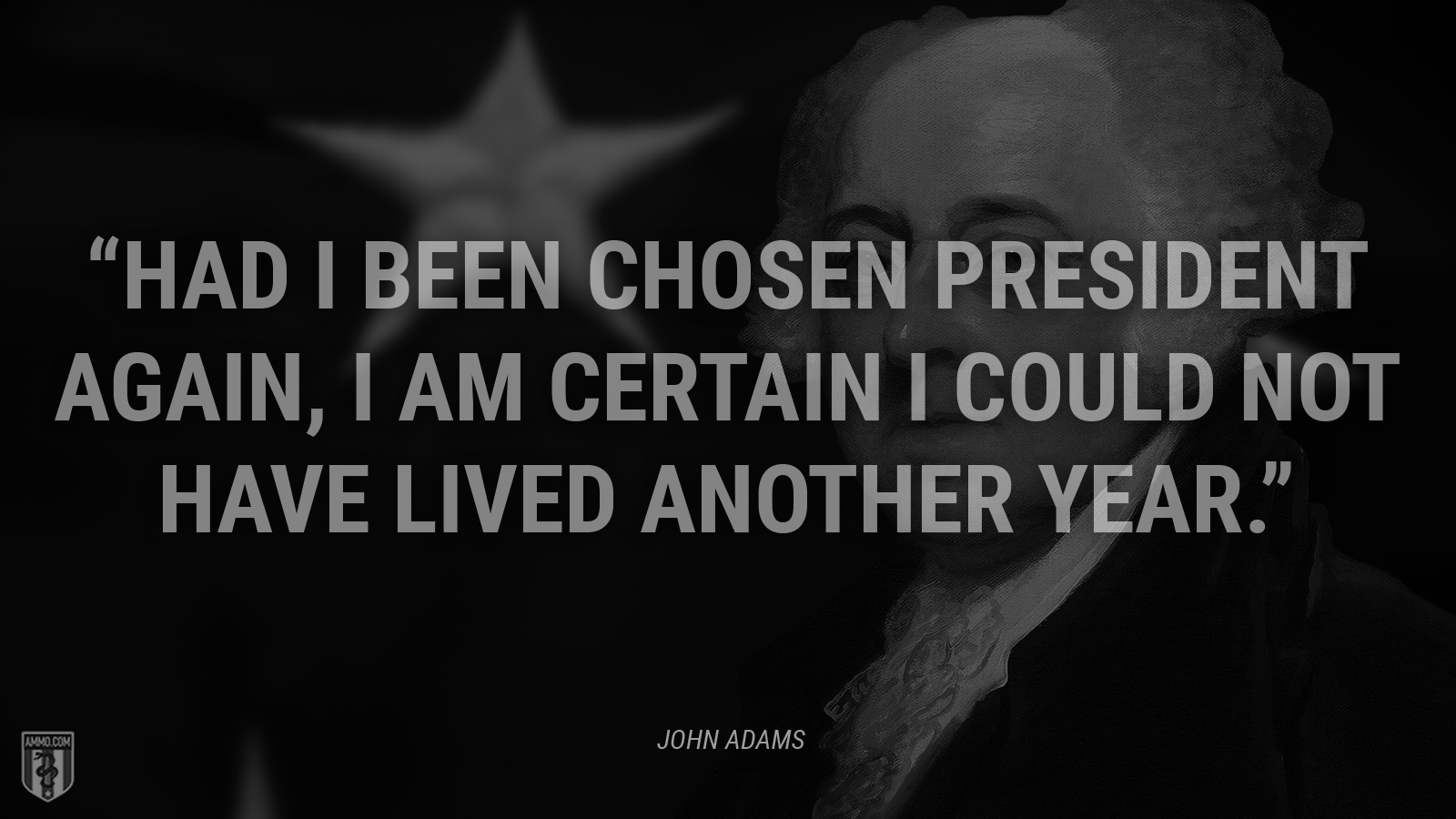 """Had I been chosen president again, I am certain I could not have lived another year."" - John Adams"