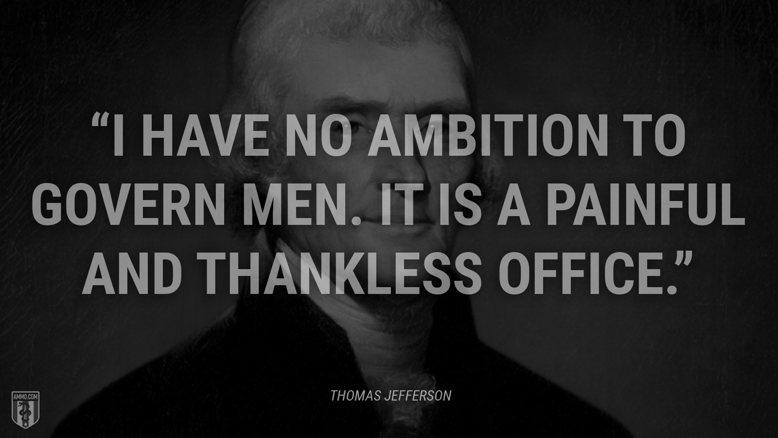 """I have no ambition to govern men. It is a painful and thankless office."" - Thomas Jefferson"