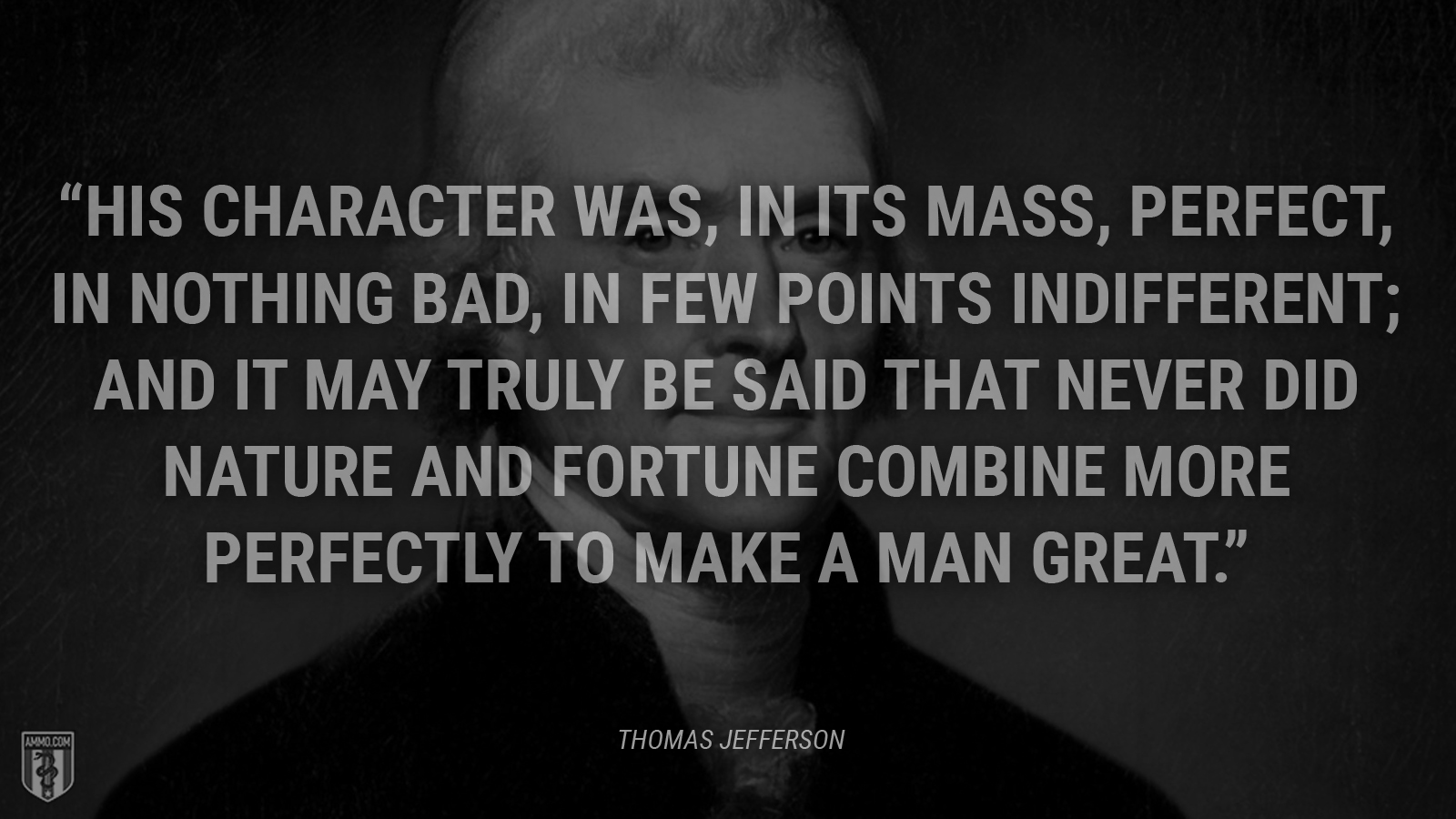 """His character was, in its mass, perfect, in nothing bad, in few points indifferent; and it may truly be said that never did nature and fortune combine more perfectly to make a man great."" - Thomas Jefferson"