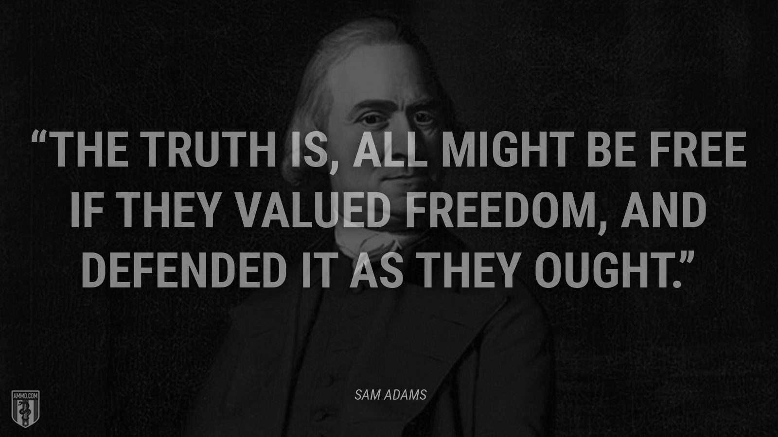 """The truth is, all might be free if they valued freedom, and defended it as they ought."" - Sam Adams"