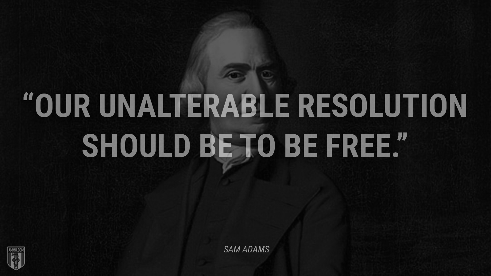 """Our unalterable resolution should be to be free."" - Sam Adams"