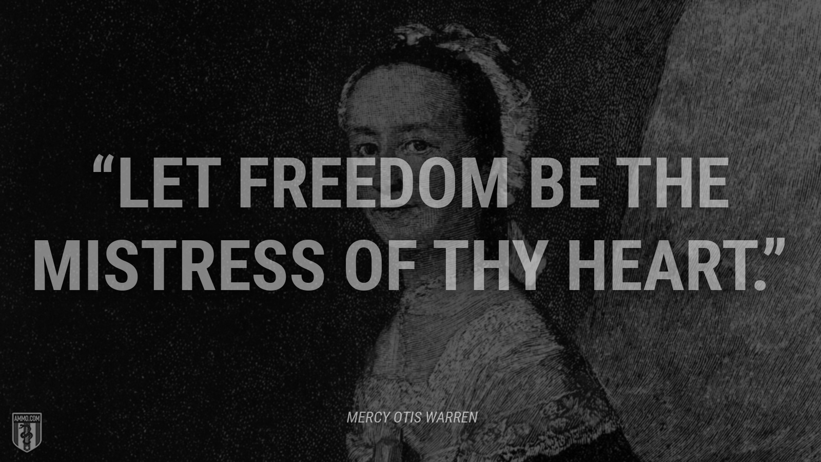 """Let freedom be the mistress of thy heart."" - Mercy Otis Warren"