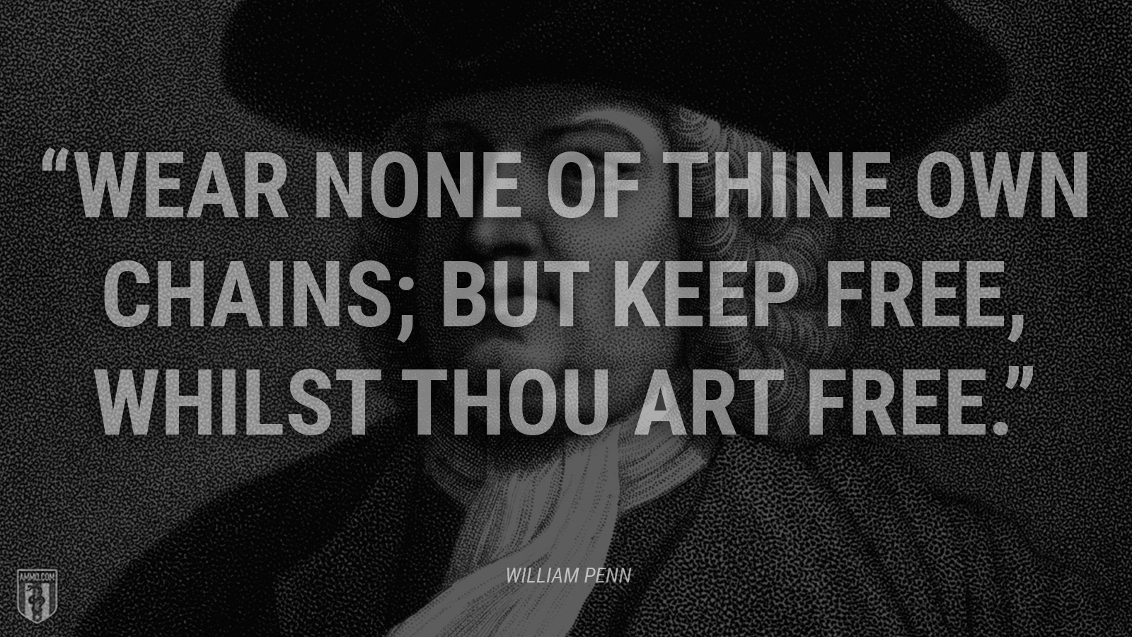 """Wear none of thine own chains; but keep free, whilst thou art free."" - William Penn"