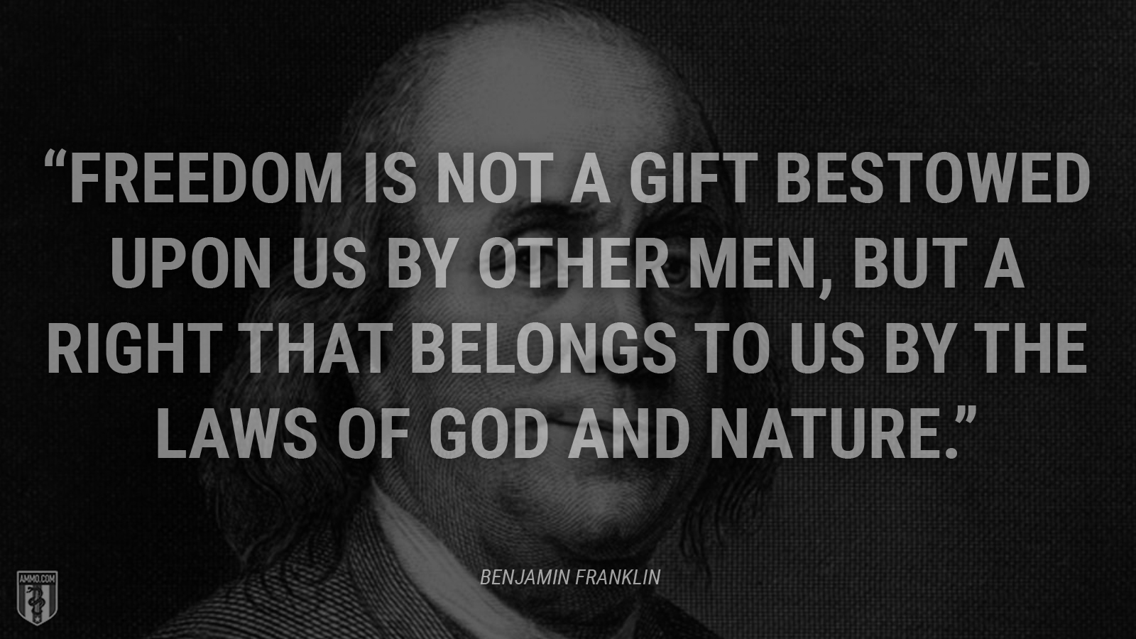 """Freedom is not a gift bestowed upon us by other men, but a right that belongs to us by the laws of God and nature."" - Benjamin Franklin"