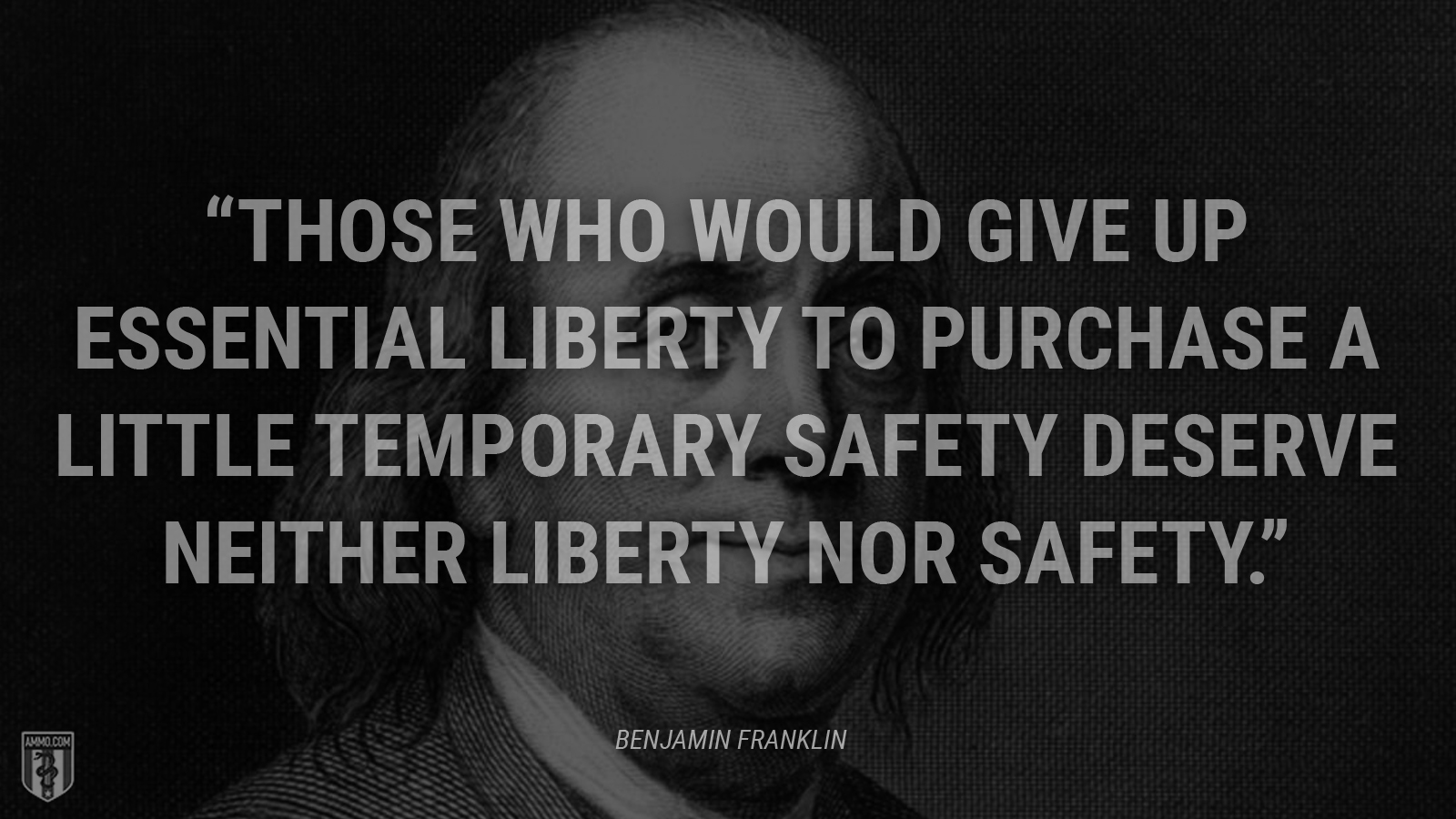 """Those who would give up essential liberty to purchase a little temporary safety deserve neither liberty nor safety."" - Benjamin Franklin"