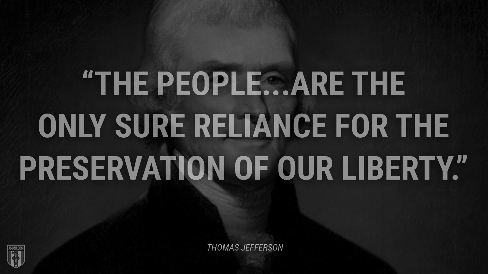 """The people...are the only sure reliance for the preservation of our liberty."" - Thomas Jefferson"