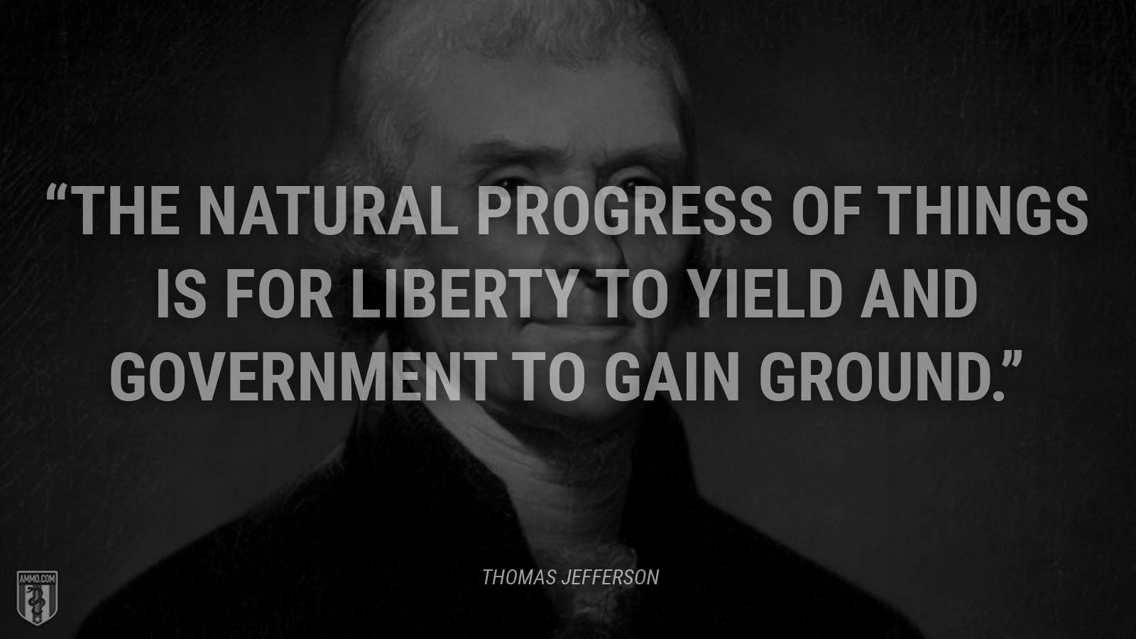 """The natural progress of things is for liberty to yield and government to gain ground."" - Thomas Jefferson"