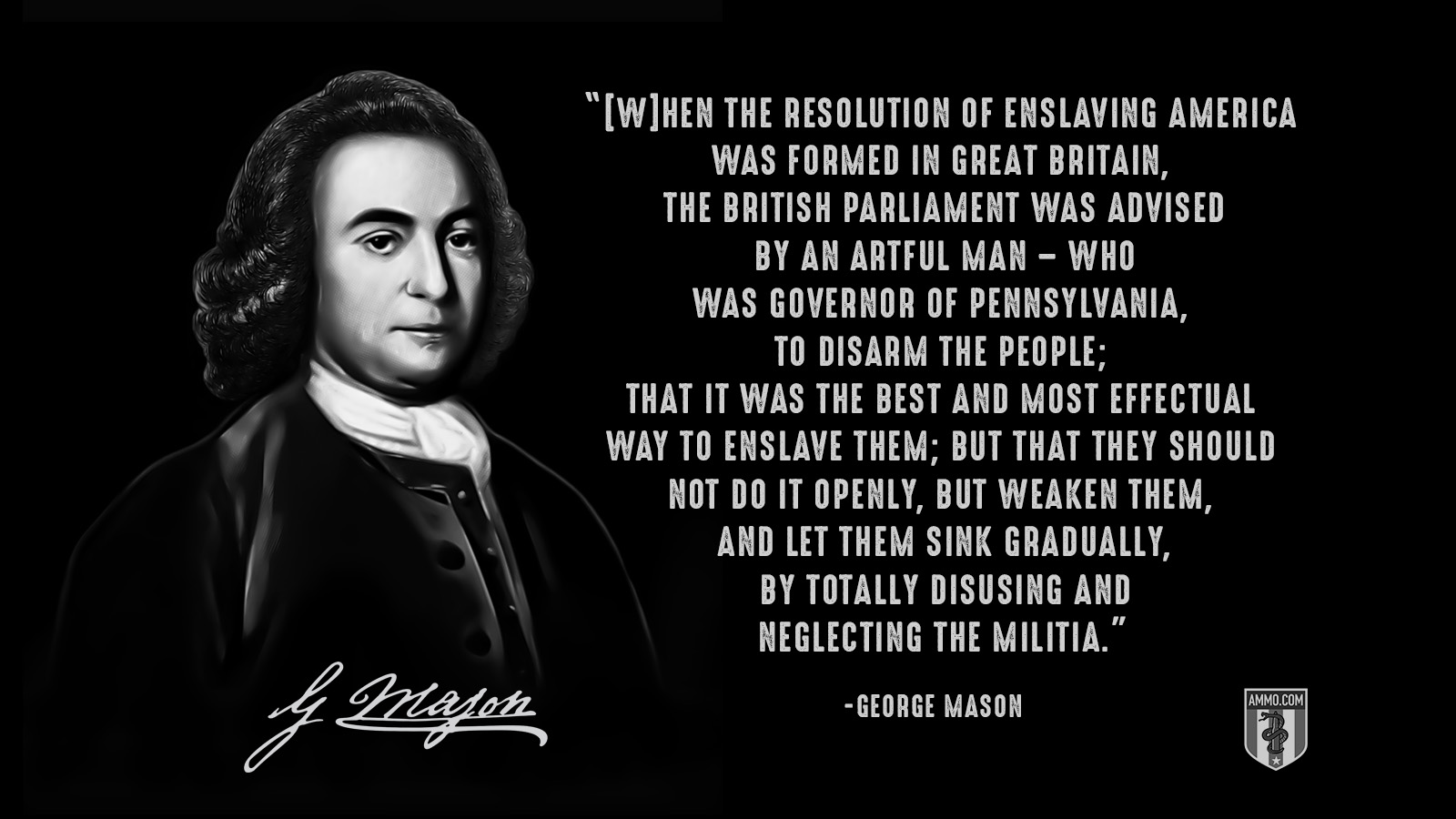 """[W]hen the resolution of enslaving America was formed in Great Britain, the British Parliament was advised by an artful man – who was governor of Pennsylvania, to disarm the people; that it was the best and most effectual way to enslave them; but that they should not do it openly, but weaken them, and let them sink gradually, by totally disusing and neglecting the militia."" - George Mason"