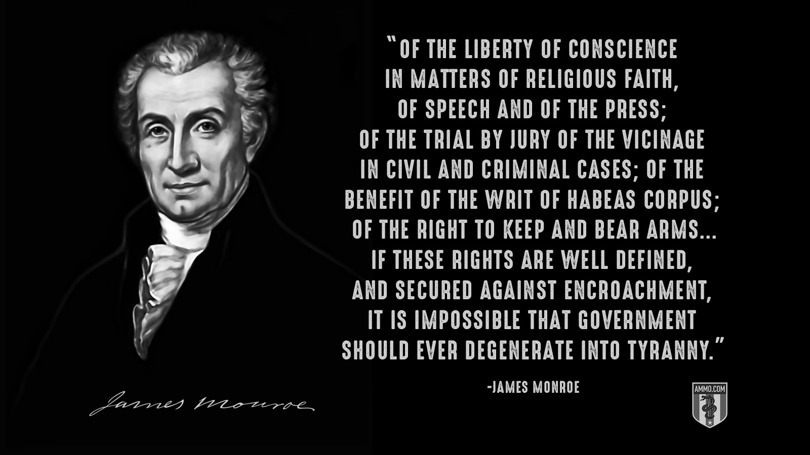 """Of the liberty of conscience in matters of religious faith, of speech and of the press; of the trial by jury of the vicinage in civil and criminal cases; of the benefit of the writ of habeas corpus; of the right to keep and bear arms...If these rights are well defined, and secured against encroachment, it is impossible that government should ever degenerate into tyranny."" - James Monroe"
