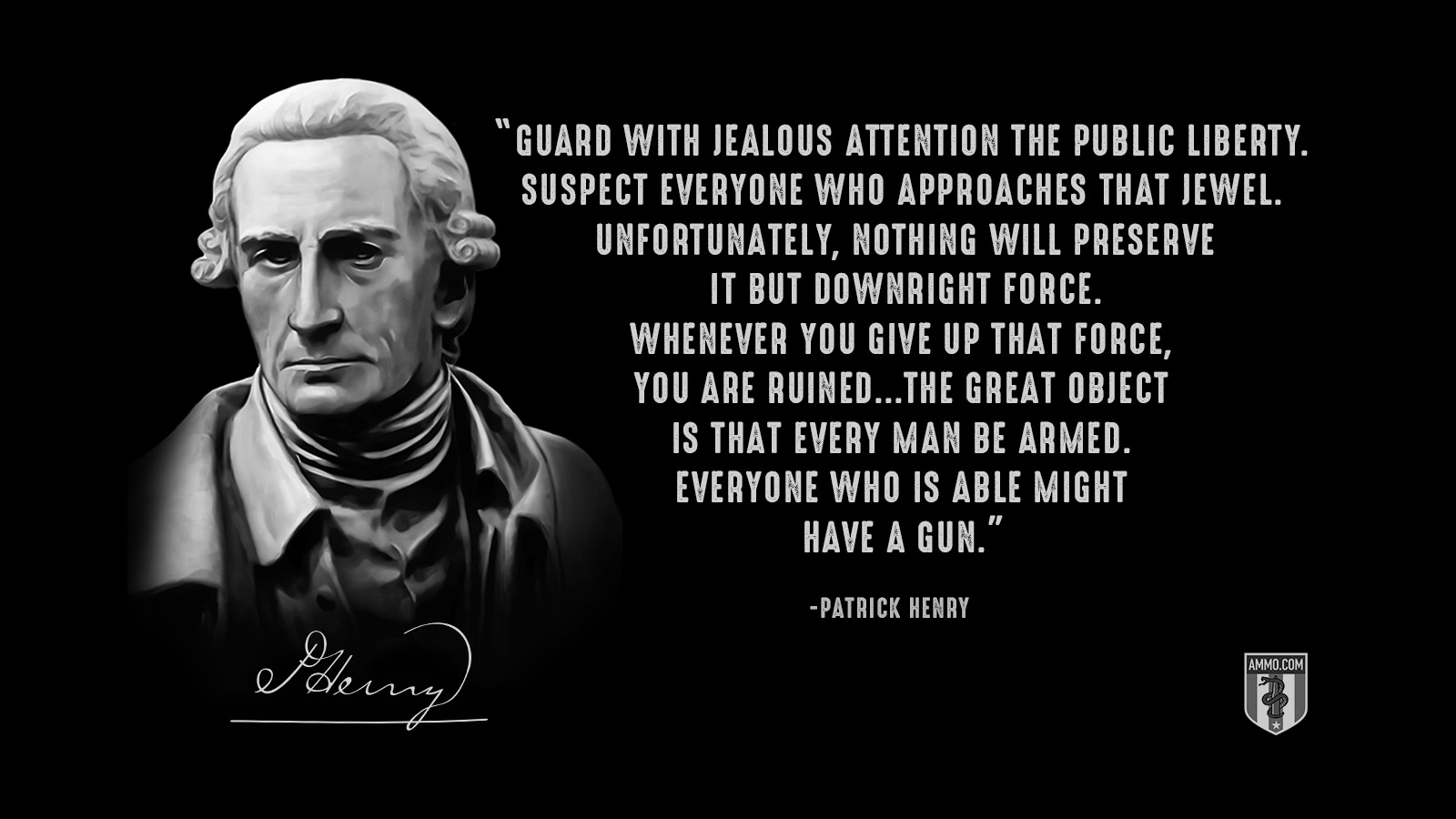 """Guard with jealous attention the public liberty. Suspect everyone who approaches that jewel. Unfortunately, nothing will preserve it but downright force. Whenever you give up that force, you are ruined...The great object is that every man be armed. Everyone who is able might have a gun."" - Patrick Henry"