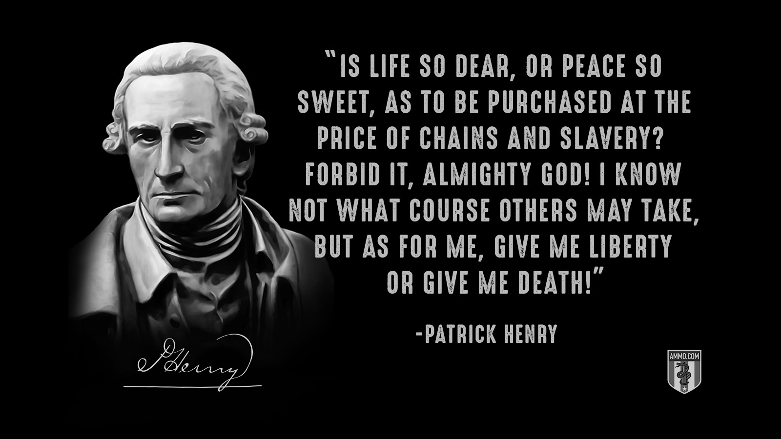 """Is life so dear, or peace so sweet, as to be purchased at the price of chains and slavery? Forbid it, Almighty God! I know not what course others may take, but as for me, give me liberty or give me death!"" - Patrick Henry"