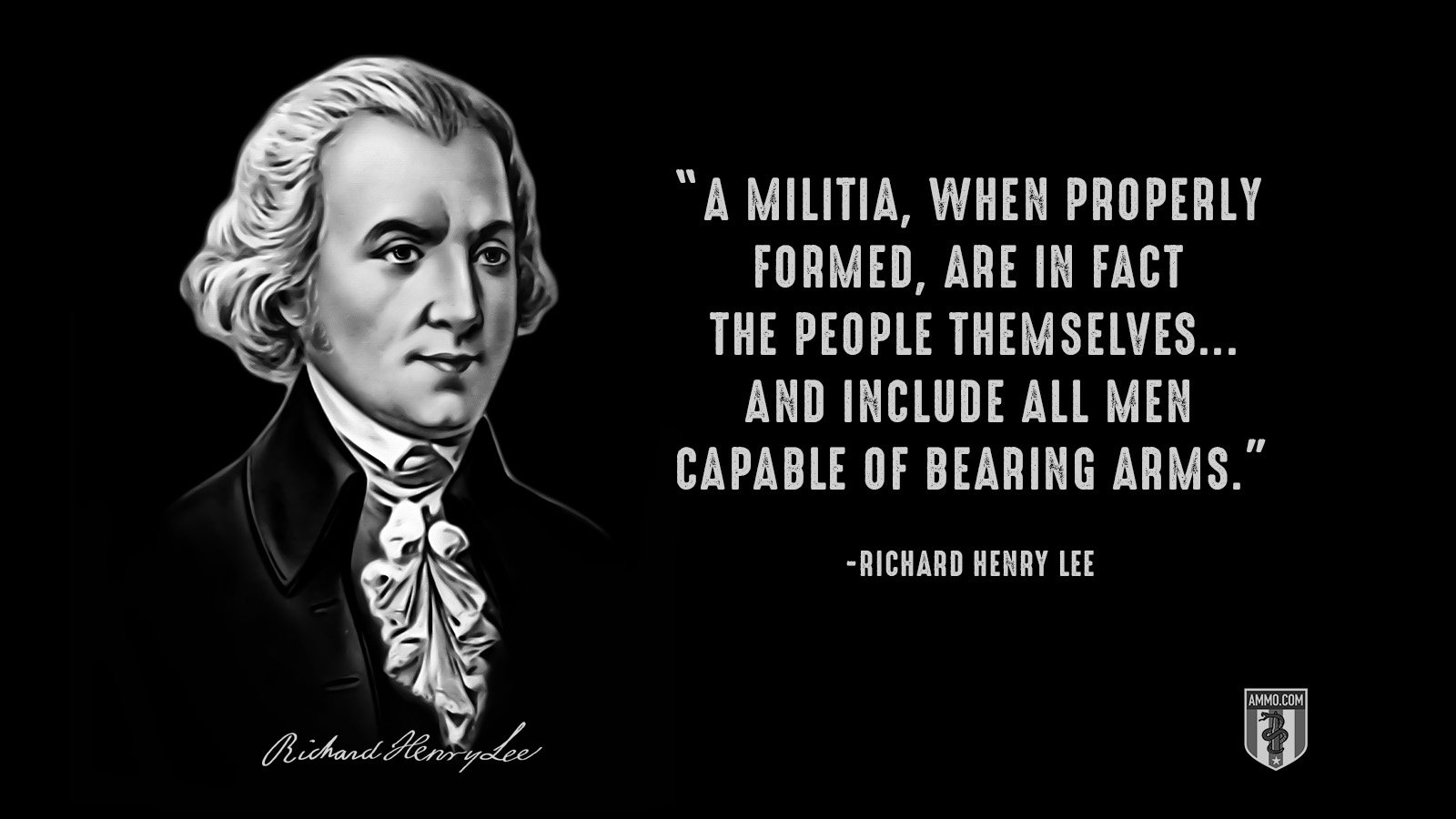 """A militia, when properly formed, are in fact the people themselves...and include all men capable of bearing arms."" - Richard Henry Lee"