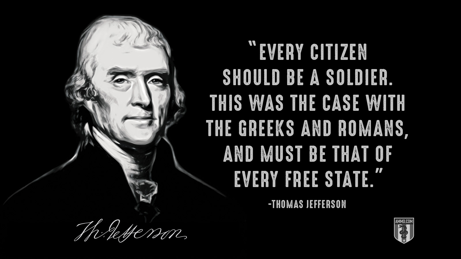"""Every citizen should be a soldier. This was the case with the Greeks and Romans, and must be that of every free state."" - Thomas Jefferson"
